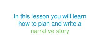 In this lesson you will learn how to plan and write  a  narrative story