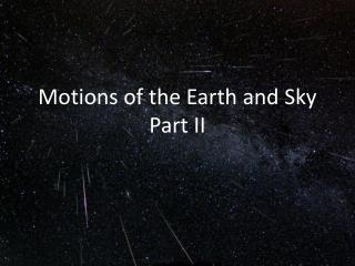 Motions of the Earth and  Sky Part II