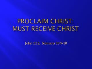 Proclaim Christ:  Must  Receive Christ