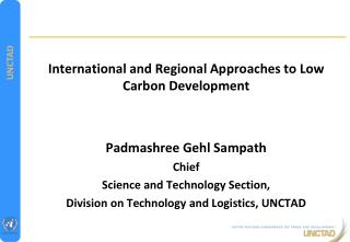 International and Regional Approaches to Low Carbon Development Padmashree Gehl Sampath Chief