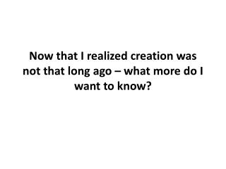 Now that I realized creation was not that long ago � what more do I want to know?