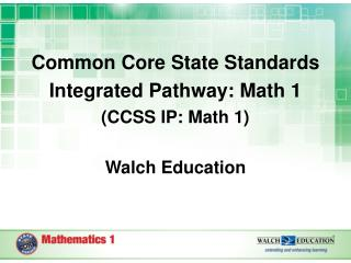 Common Core State Standards Integrated Pathway: Math 1 (CCSS IP: Math 1) Walch Education