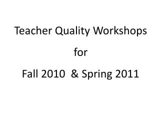 Teacher Quality Workshops  for  Fall 2010  & Spring 2011