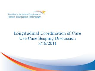 Longitudinal Coordination of  Care Use Case Scoping Discussion 3/19/2011