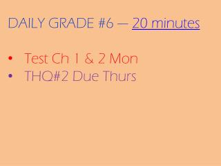 DAILY GRADE #6 ---  20 minutes Test Ch 1 & 2 Mon THQ#2 Due Thurs
