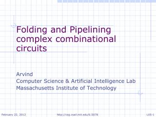 Folding and Pipelining complex combinational circuits Arvind