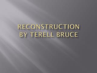 Reconstruction By Terell Bruce
