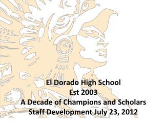 El Dorado High School Est  2003 A Decade of Champions and Scholars Staff Development July 23, 2012