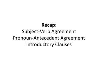 Recap :  Subject-Verb Agreement Pronoun-Antecedent Agreement Introductory Clauses