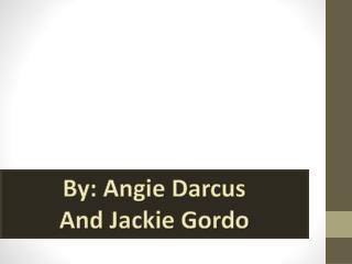 By: Angie Darcus And Jackie Gordo