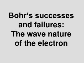 Bohr s successes and failures:   The wave nature of the electron
