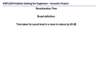 Reverberation Time Broad definition: Time taken for sound level in a room to reduce by 60 dB