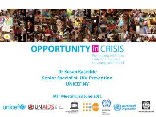 Dr  Susan  Kasedde Senior Specialist, HIV Prevention UNICEF NY IATT Meeting, 28 June 2011