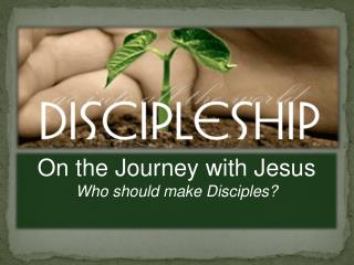 On the Journey with Jesus Who should make Disciples?