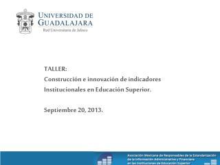 TALLER: Construcción e innovación de indicadores Institucionales en Educación Superior.