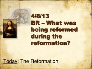 4/8/13 BR – What was being reformed during the reformation?