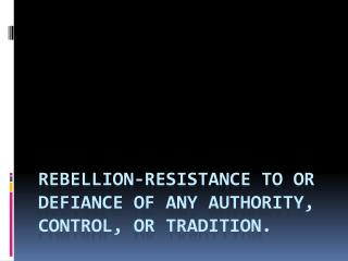 Rebellion- resistance to or defiance of any authority, control, or tradition.