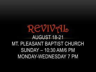 Revival August 18-21 Mt. Pleasant Baptist Church Sunday – 10:30 am/6 pm Monday-Wednesday 7 pm