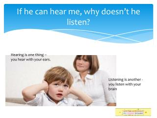 If he  can  hear me, why doesn't he listen ?