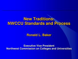 New Traditions: NWCCU Standards and Process Ronald L. Baker Executive Vice President