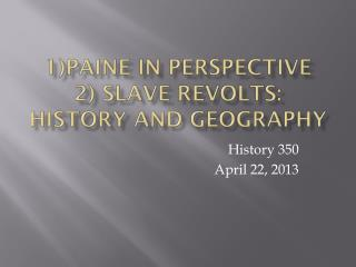 1)Paine in Perspective 2) Slave Revolts: History and Geography