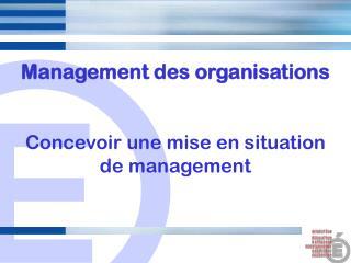 Management des organisations Concevoir une mise en situation de management