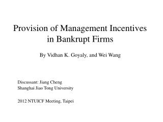 Provision of Management Incentives in  Bankrupt Firms By  Vidhan K.  Goyaly, and Wei Wang