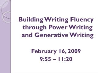 Building Writing Fluency through Power Writing and Generative Writing February 16, 2009