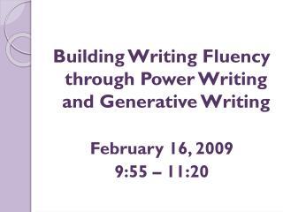 Building Writing Fluency through Power Writing and Generative Writing February 16, 2009
