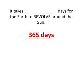 It takes ______________ days for the Earth to REVOLVE around the Sun. 365 days