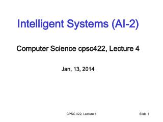 Intelligent Systems (AI-2) Computer Science  cpsc422 , Lecture 4 Jan, 13, 2014
