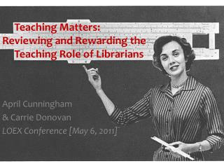 Teaching  Matters:  Reviewing  and Rewarding the       Teaching  Role of Librarians