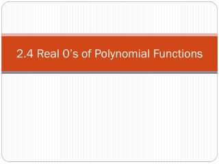 2.4 Real 0's of Polynomial Functions
