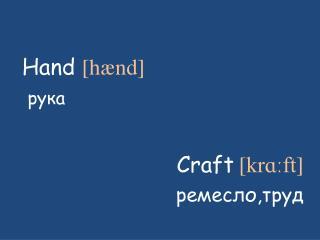 Hand  [ hænd ] рука Craft [ krɑːft ] ремесло,труд