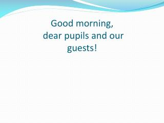 Good morning,  dear pupils and our                  guests!