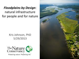 Floodplains by Design :   n atural infrastructure  f or people and for nature Kris  Johnson, PhD
