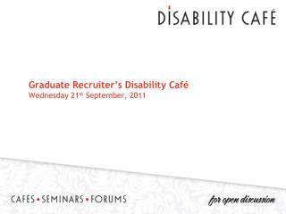 Graduate Recruiter's Disability Café Wednesday 21 st  September, 2011