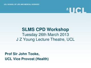 SLMS CPD Workshop Tuesday 26th March 2013 J Z Young Lecture Theatre, UCL