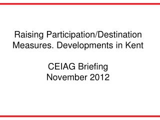 Raising Participation/Destination Measures. Developments in Kent  CEIAG Briefing November 2012