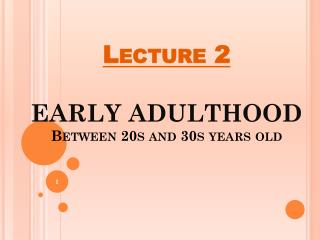 Lecture 2 EARLY ADULTHOOD Between 20s and 30s years old