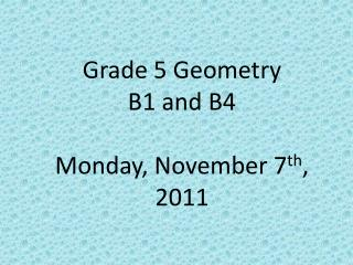 Grade 5 Geometry  B1 and B4 Monday, November 7 th , 2011
