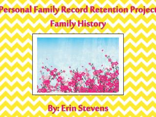 Personal Family Record Retention Project Family History By: Erin Stevens