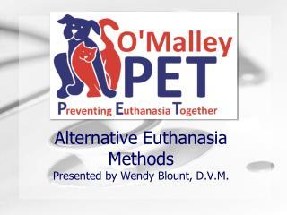 Alternative Euthanasia  Methods Presented by Wendy Blount, D.V.M.