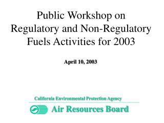 Public Workshop on  Regulatory and Non-Regulatory  Fuels Activities for 2003