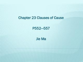 Chapter 23 Clauses of Cause P552—557 Jie Ma