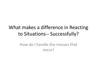 What makes a difference in Reacting to Situations-- Successfully?