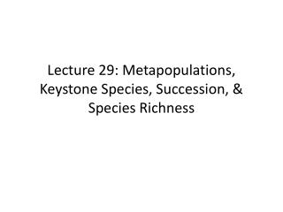 Lecture  29:  Metapopulations , Keystone Species ,  Succession, & Species Richness
