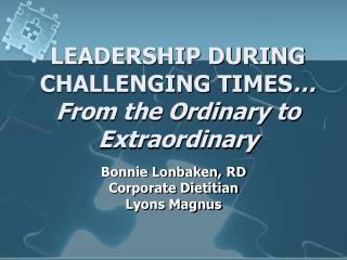 LEADERSHIP DURING  CHALLENGING TIMES  From the Ordinary to Extraordinary