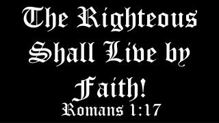 The Righteous Shall Live by Faith!