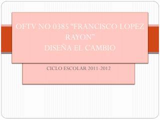 """OFTV NO 0385 """"FRANCISCO LOPEZ RAYON"""" DISEÑA EL CAMBIO"""
